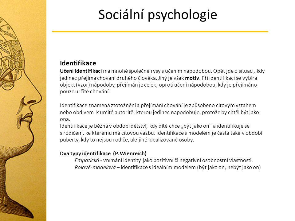 Sociální psychologie Identifikace Učení identifikací má mnohé společné rysy s učením nápodobou. Opět jde o situaci, kdy jedinec přejímá chování druhéh