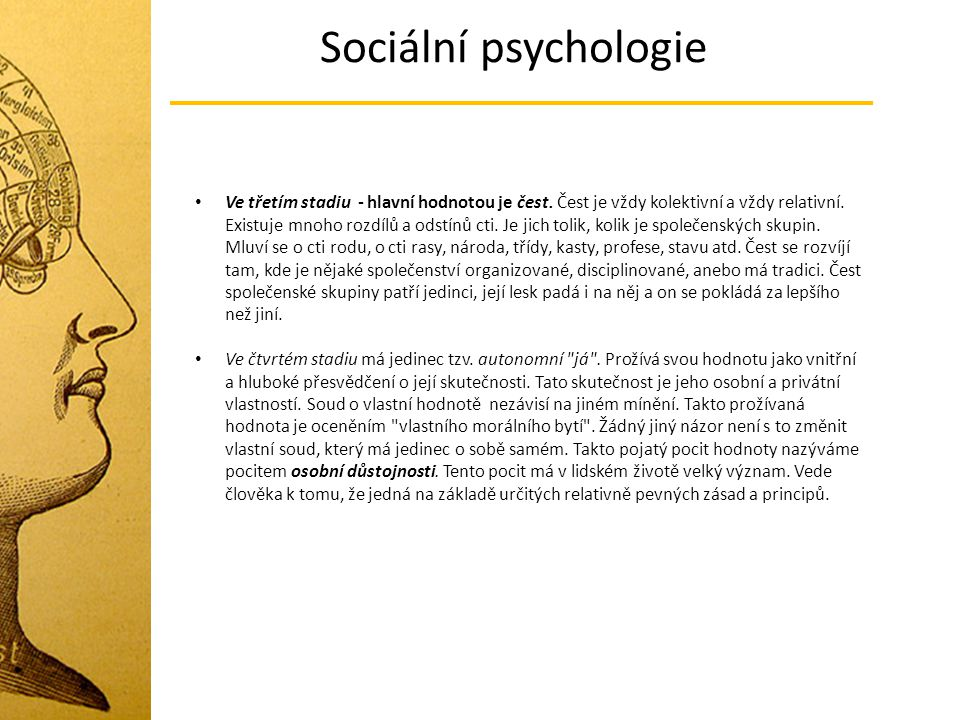Sociální psychologie Ve třetím stadiu - hlavní hodnotou je čest. Čest je vždy kolektivní a vždy relativní. Existuje mnoho rozdílů a odstínů cti. Je ji