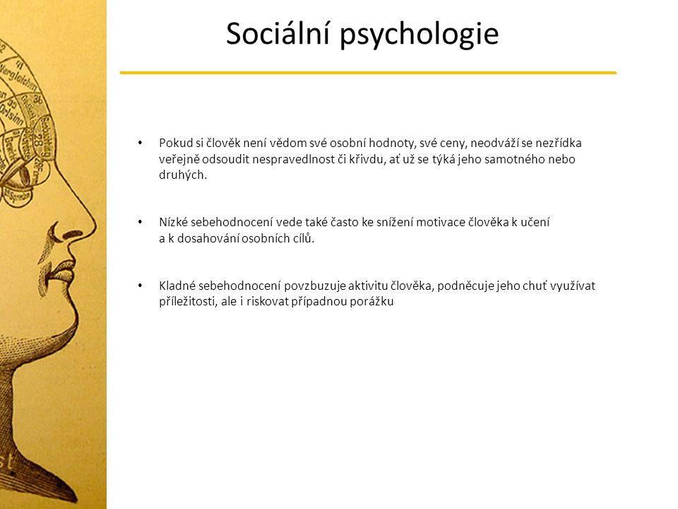 Sociální psychologie Pokud si člověk není vědom své osobní hodnoty, své ceny, neodváží se nezřídka veřejně odsoudit nespravedlnost či křivdu, ať už se