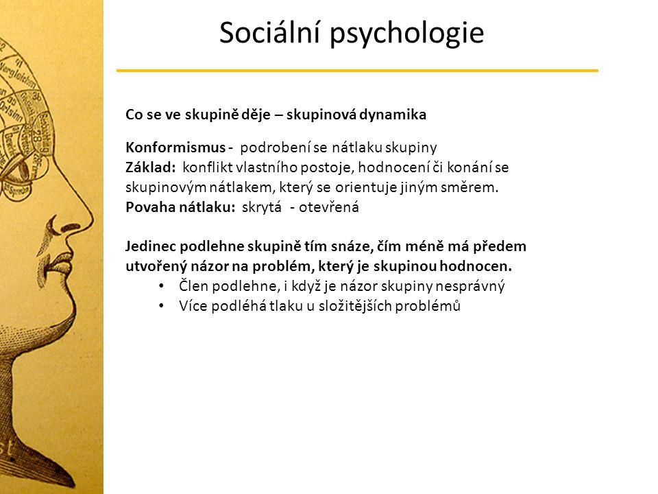 Sociální psychologie Co se ve skupině děje – skupinová dynamika Konformismus - podrobení se nátlaku skupiny Základ: konflikt vlastního postoje, hodnoc