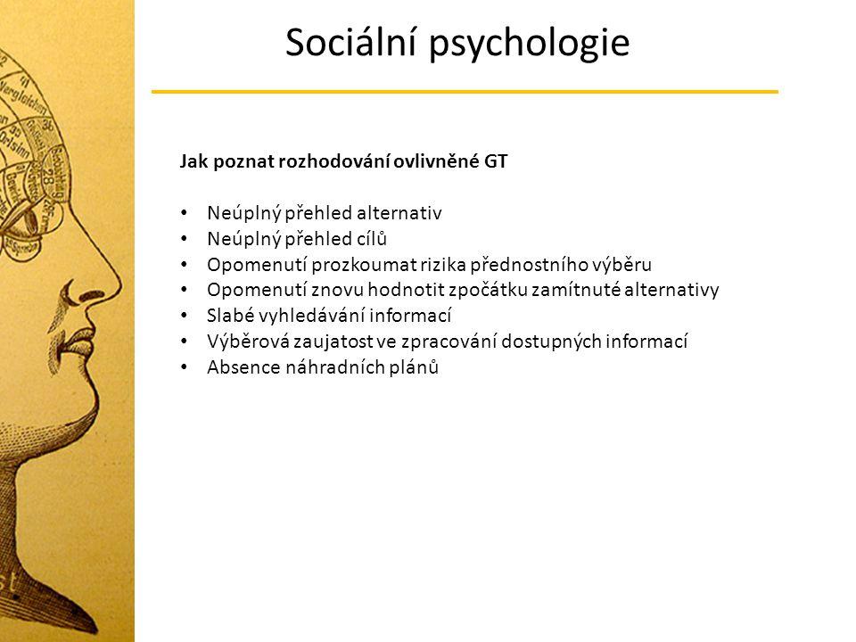 Sociální psychologie Jak poznat rozhodování ovlivněné GT Neúplný přehled alternativ Neúplný přehled cílů Opomenutí prozkoumat rizika přednostního výbě