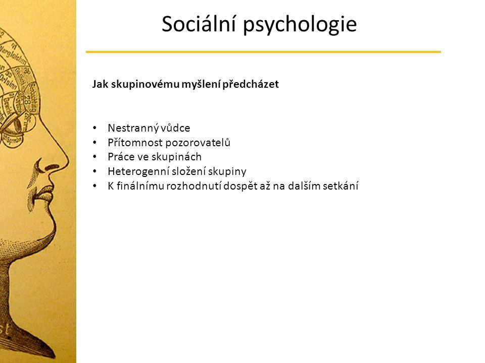 Sociální psychologie Jak skupinovému myšlení předcházet Nestranný vůdce Přítomnost pozorovatelů Práce ve skupinách Heterogenní složení skupiny K finál