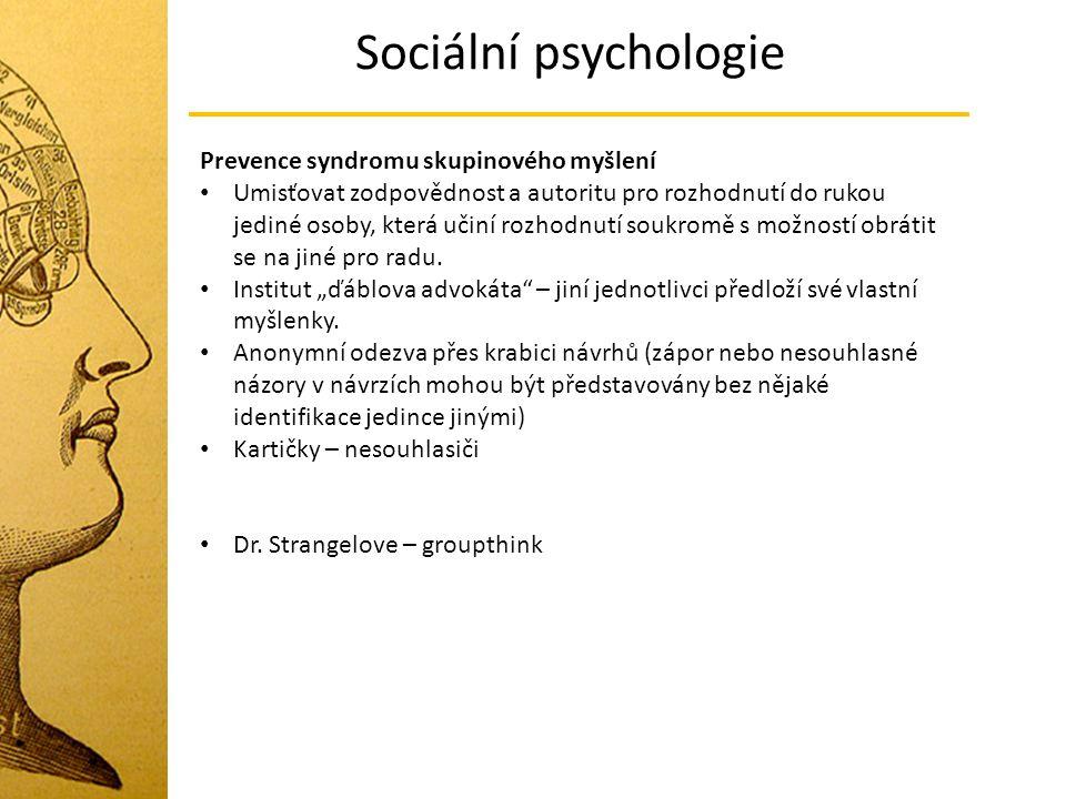 Sociální psychologie Prevence syndromu skupinového myšlení Umisťovat zodpovědnost a autoritu pro rozhodnutí do rukou jediné osoby, která učiní rozhodn