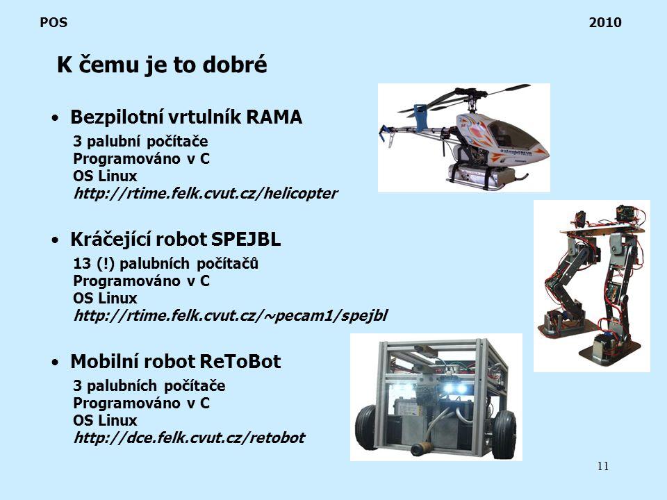 11 K čemu je to dobré POS 2010 Bezpilotní vrtulník RAMA 3 palubní počítače Programováno v C OS Linux http://rtime.felk.cvut.cz/helicopter Kráčející robot SPEJBL 13 (!) palubních počítačů Programováno v C OS Linux http://rtime.felk.cvut.cz/~pecam1/spejbl Mobilní robot ReToBot 3 palubních počítače Programováno v C OS Linux http://dce.felk.cvut.cz/retobot