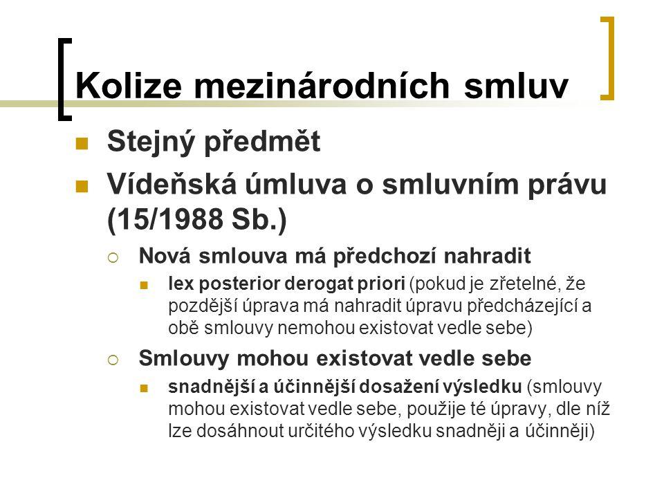 Kolize mezinárodních smluv Stejný předmět Vídeňská úmluva o smluvním právu (15/1988 Sb.)  Nová smlouva má předchozí nahradit lex posterior derogat priori (pokud je zřetelné, že pozdější úprava má nahradit úpravu předcházející a obě smlouvy nemohou existovat vedle sebe)  Smlouvy mohou existovat vedle sebe snadnější a účinnější dosažení výsledku (smlouvy mohou existovat vedle sebe, použije té úpravy, dle níž lze dosáhnout určitého výsledku snadněji a účinněji)