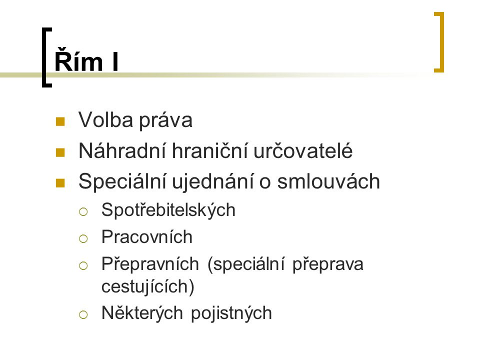 Řím I Volba práva Náhradní hraniční určovatelé Speciální ujednání o smlouvách  Spotřebitelských  Pracovních  Přepravních (speciální přeprava cestujících)  Některých pojistných