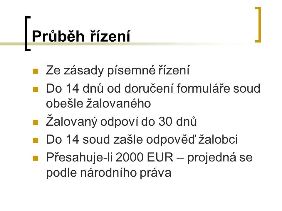 Průběh řízení Ze zásady písemné řízení Do 14 dnů od doručení formuláře soud obešle žalovaného Žalovaný odpoví do 30 dnů Do 14 soud zašle odpověď žalobci Přesahuje-li 2000 EUR – projedná se podle národního práva