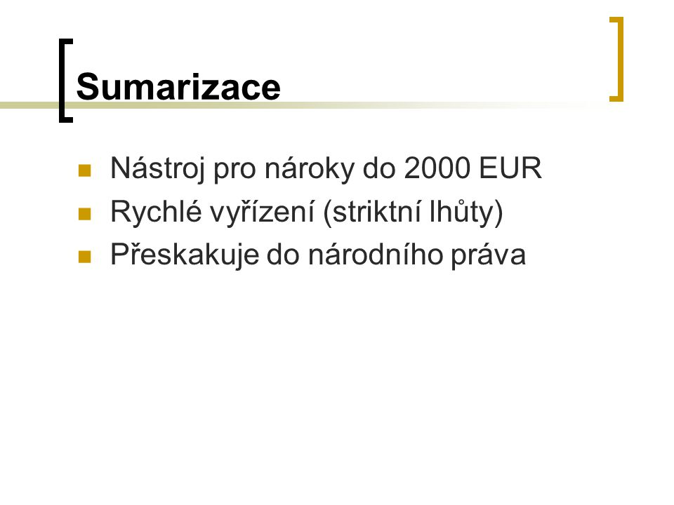 Sumarizace Nástroj pro nároky do 2000 EUR Rychlé vyřízení (striktní lhůty) Přeskakuje do národního práva
