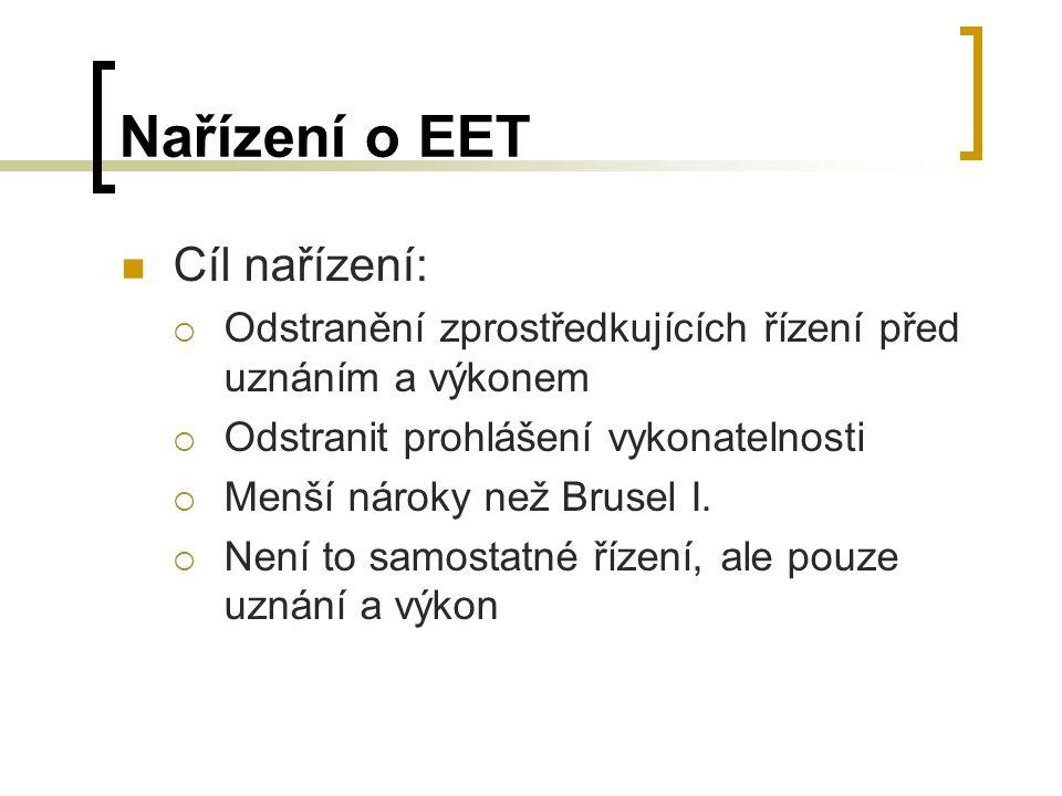 Nařízení o EET Cíl nařízení:  Odstranění zprostředkujících řízení před uznáním a výkonem  Odstranit prohlášení vykonatelnosti  Menší nároky než Brusel I.