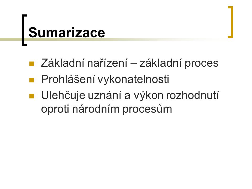 Sumarizace Základní nařízení – základní proces Prohlášení vykonatelnosti Ulehčuje uznání a výkon rozhodnutí oproti národním procesům