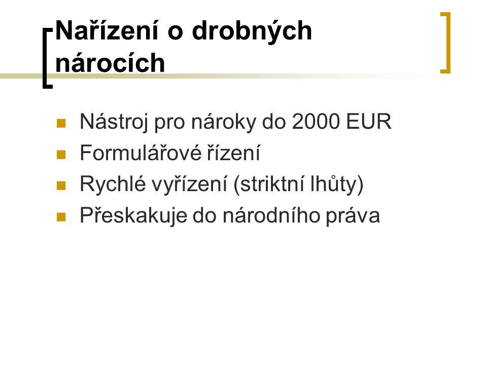 Nařízení o drobných nárocích Nástroj pro nároky do 2000 EUR Formulářové řízení Rychlé vyřízení (striktní lhůty) Přeskakuje do národního práva