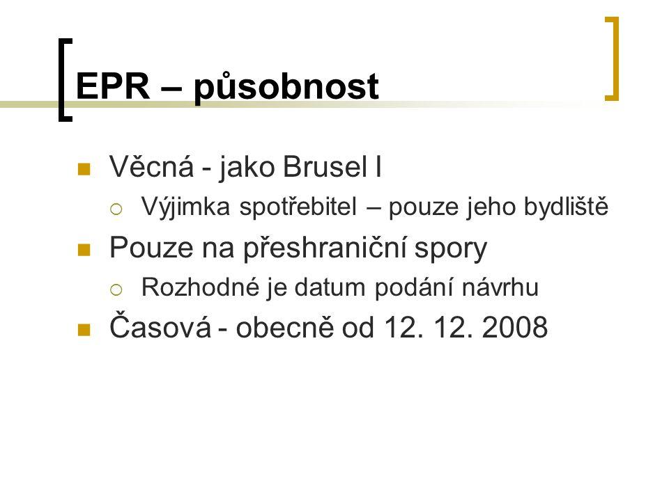 EPR – působnost Věcná - jako Brusel I  Výjimka spotřebitel – pouze jeho bydliště Pouze na přeshraniční spory  Rozhodné je datum podání návrhu Časová - obecně od 12.