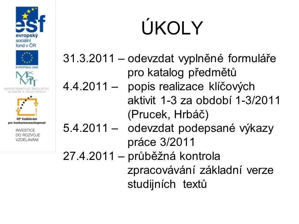 ÚKOLY 31.3.2011 – odevzdat vyplněné formuláře pro katalog předmětů 4.4.2011 – popis realizace klíčových aktivit 1-3 za období 1-3/2011 (Prucek, Hrbáč) 5.4.2011 – odevzdat podepsané výkazy práce 3/2011 27.4.2011 – průběžná kontrola zpracovávání základní verze studijních textů