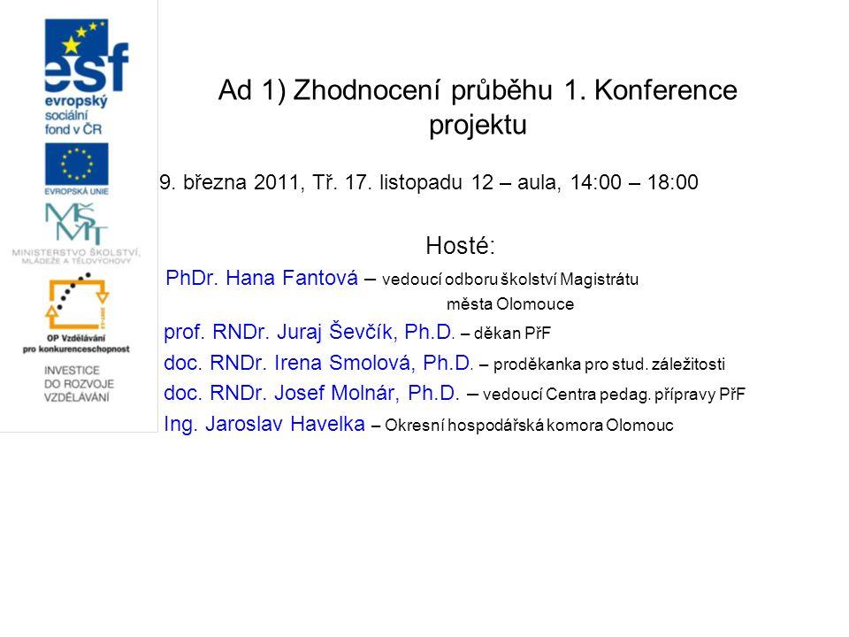 Ad 1) Zhodnocení průběhu 1. Konference projektu 9. března 2011, Tř. 17. listopadu 12 – aula, 14:00 – 18:00 Hosté: PhDr. Hana Fantová – vedoucí odboru