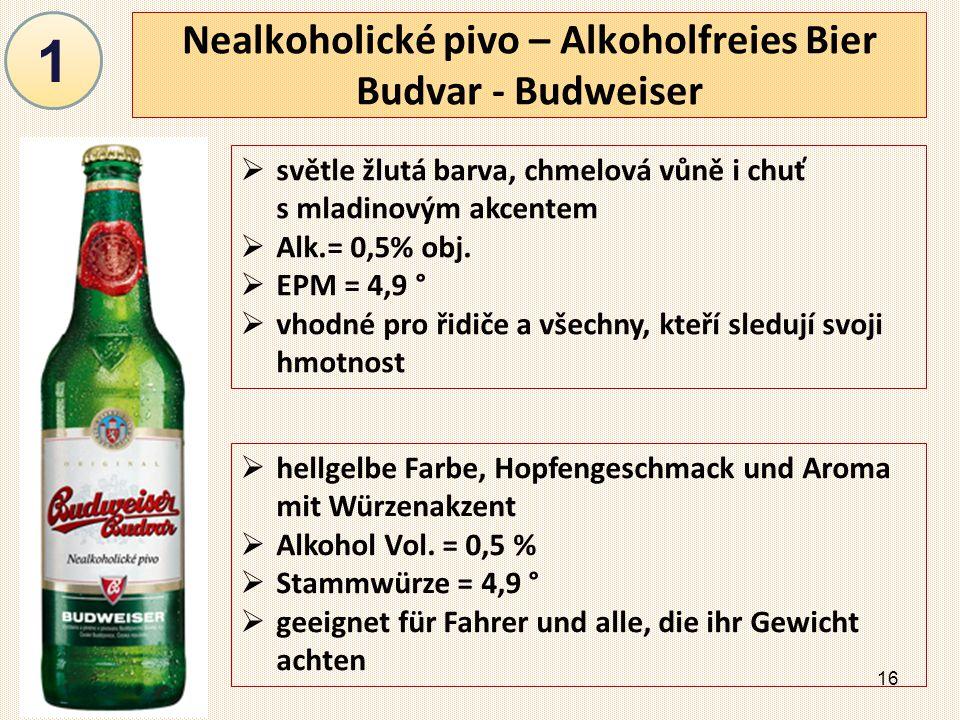 16 Nealkoholické pivo – Alkoholfreies Bier Budvar - Budweiser  světle žlutá barva, chmelová vůně i chuť s mladinovým akcentem  Alk.= 0,5% obj.