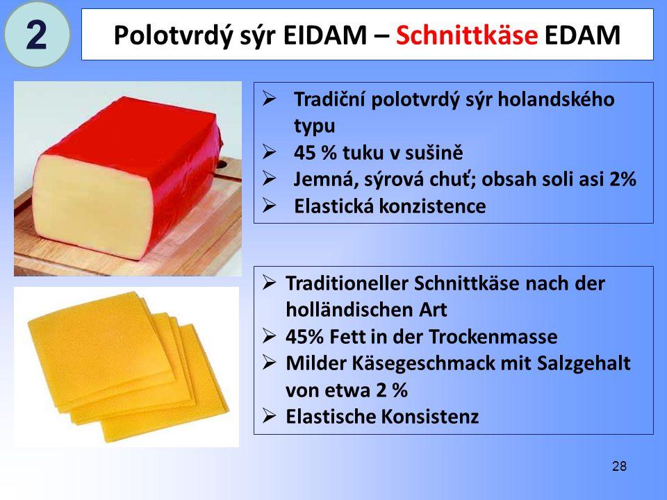 28 Polotvrdý sýr EIDAM – Schnittkäse EDAM  Tradiční polotvrdý sýr holandského typu  45 % tuku v sušině  Jemná, sýrová chuť; obsah soli asi 2%  Elastická konzistence  Traditioneller Schnittkäse nach der holländischen Art  45% Fett in der Trockenmasse  Milder Käsegeschmack mit Salzgehalt von etwa 2 %  Elastische Konsistenz 2