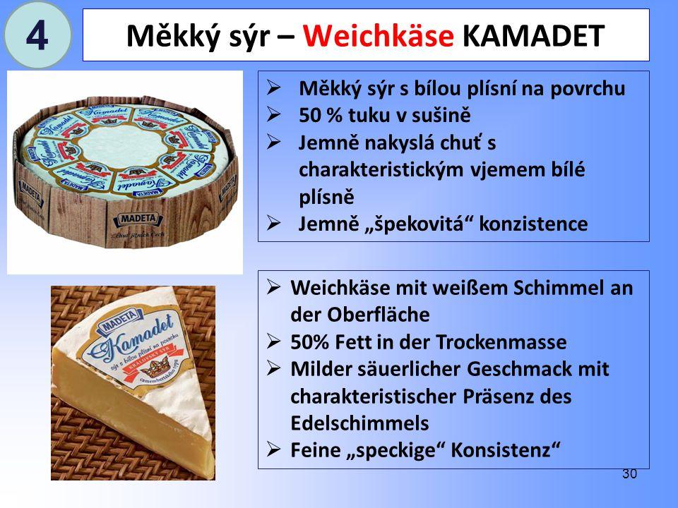 """30 Měkký sýr – Weichkäse KAMADET  Měkký sýr s bílou plísní na povrchu  50 % tuku v sušině  Jemně nakyslá chuť s charakteristickým vjemem bílé plísně  Jemně """"špekovitá konzistence  Weichkäse mit weißem Schimmel an der Oberfläche  50% Fett in der Trockenmasse  Milder säuerlicher Geschmack mit charakteristischer Präsenz des Edelschimmels  Feine """"speckige Konsistenz 4"""