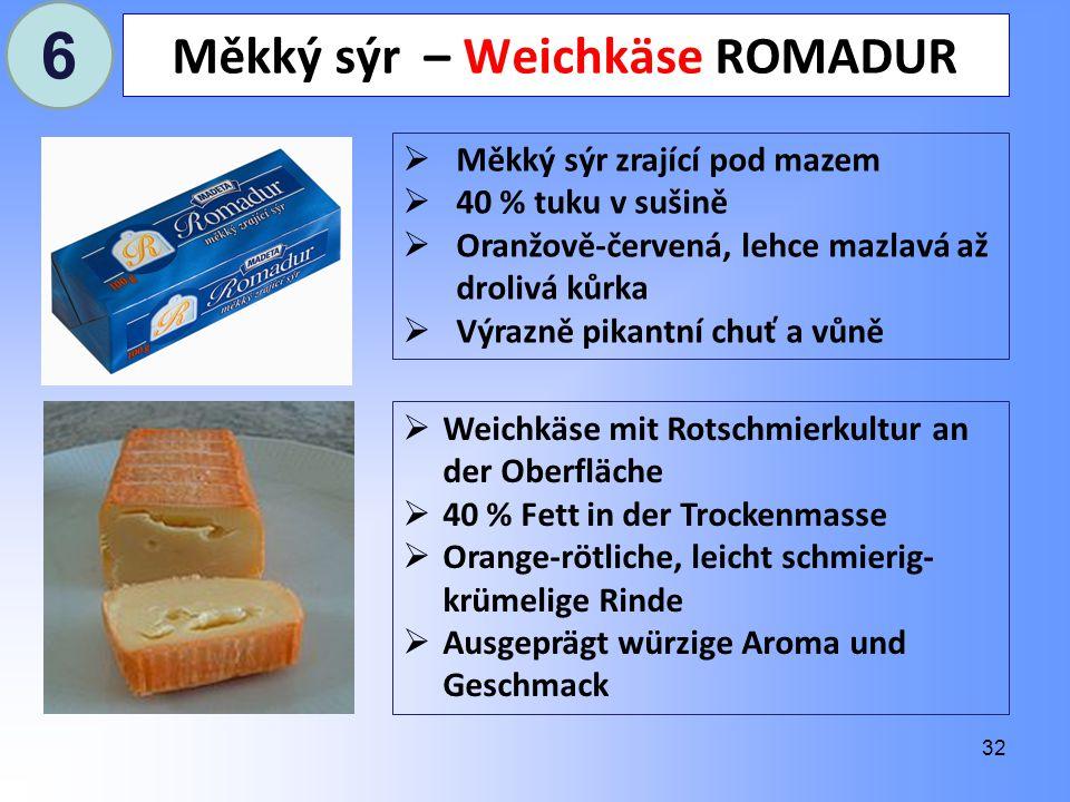 32 Měkký sýr – Weichkäse ROMADUR  Měkký sýr zrající pod mazem  40 % tuku v sušině  Oranžově-červená, lehce mazlavá až drolivá kůrka  Výrazně pikantní chuť a vůně  Weichkäse mit Rotschmierkultur an der Oberfläche  40 % Fett in der Trockenmasse  Orange-rötliche, leicht schmierig- krümelige Rinde  Ausgeprägt würzige Aroma und Geschmack 6