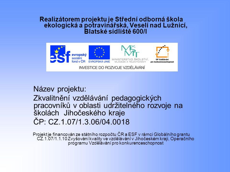 Realizátorem projektu je Střední odborná škola ekologická a potravinářská, Veselí nad Lužnicí, Blatské sídliště 600/I Název projektu: Zkvalitnění vzdělávání pedagogických pracovníků v oblasti udržitelného rozvoje na školách Jihočeského kraje ČP: CZ.1.07/1.3.06/04.0018 Projekt je financován ze státního rozpočtu ČR a ESF v rámci Globálního grantu CZ.1.07/1.1.10 Zvyšování kvality ve vzdělávání v Jihočeském kraji, Operačního programu Vzdělávání pro konkurenceschopnost