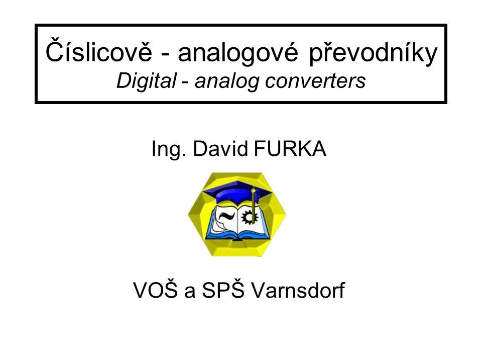 Číslicově - analogové převodníky Digital - analog converters Ing. David FURKA VOŠ a SPŠ Varnsdorf