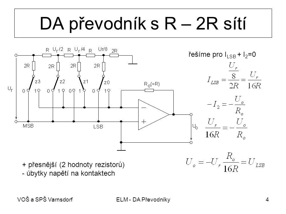 VOŠ a SPŠ VarnsdorfELM - DA Převodníky4 DA převodník s R – 2R sítí + přesnější (2 hodnoty rezistorů) - úbytky napětí na kontaktech řešíme pro I LSB +