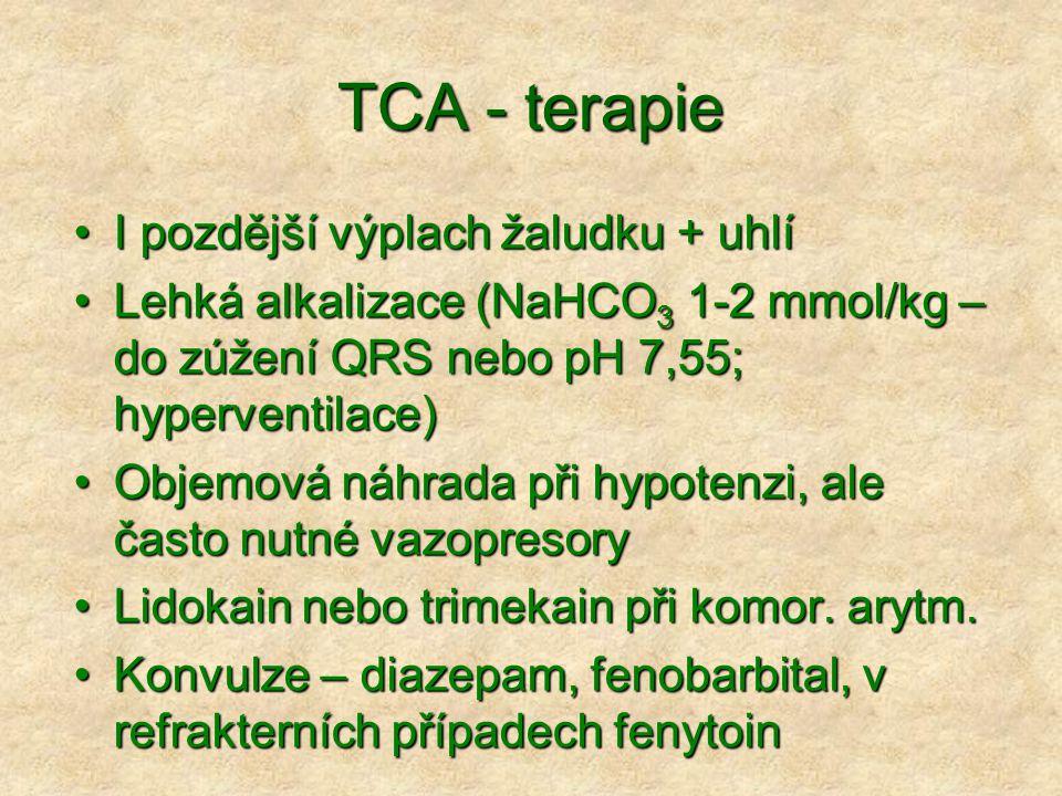 TCA - terapie I pozdější výplach žaludku + uhlíI pozdější výplach žaludku + uhlí Lehká alkalizace (NaHCO 3 1-2 mmol/kg – do zúžení QRS nebo pH 7,55; hyperventilace)Lehká alkalizace (NaHCO 3 1-2 mmol/kg – do zúžení QRS nebo pH 7,55; hyperventilace) Objemová náhrada při hypotenzi, ale často nutné vazopresoryObjemová náhrada při hypotenzi, ale často nutné vazopresory Lidokain nebo trimekain při komor.