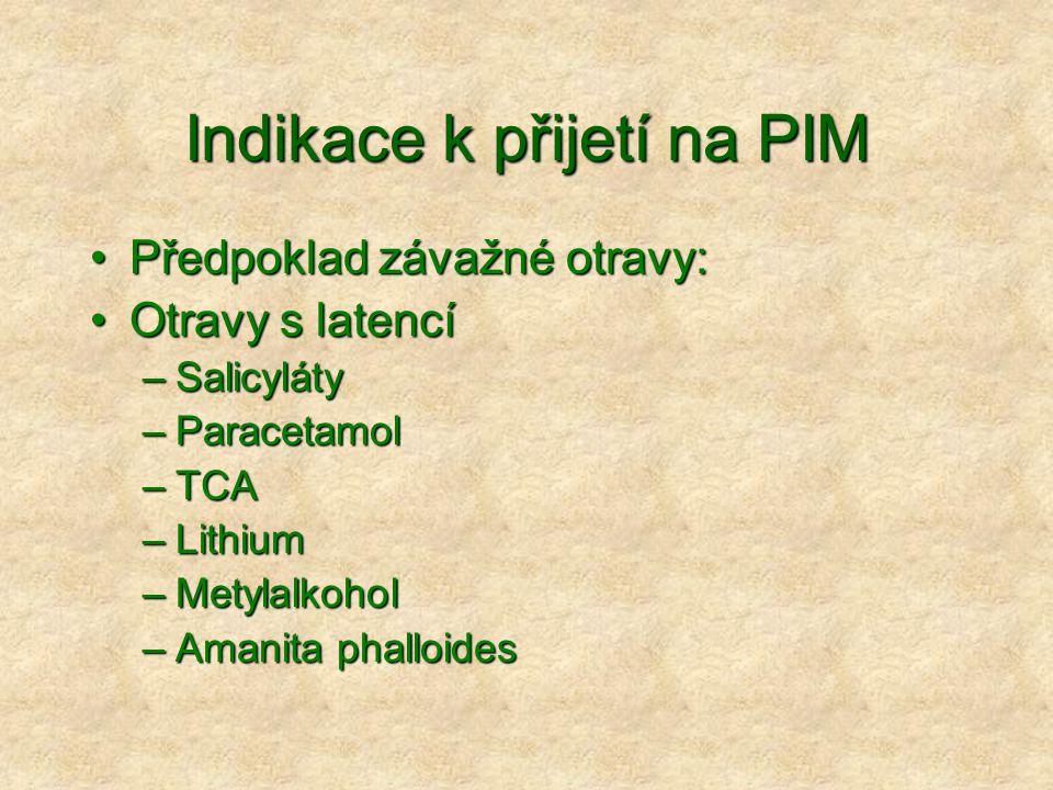 Indikace k přijetí na PIM Předpoklad závažné otravy:Předpoklad závažné otravy: Otravy s latencíOtravy s latencí –Salicyláty –Paracetamol –TCA –Lithium –Metylalkohol –Amanita phalloides