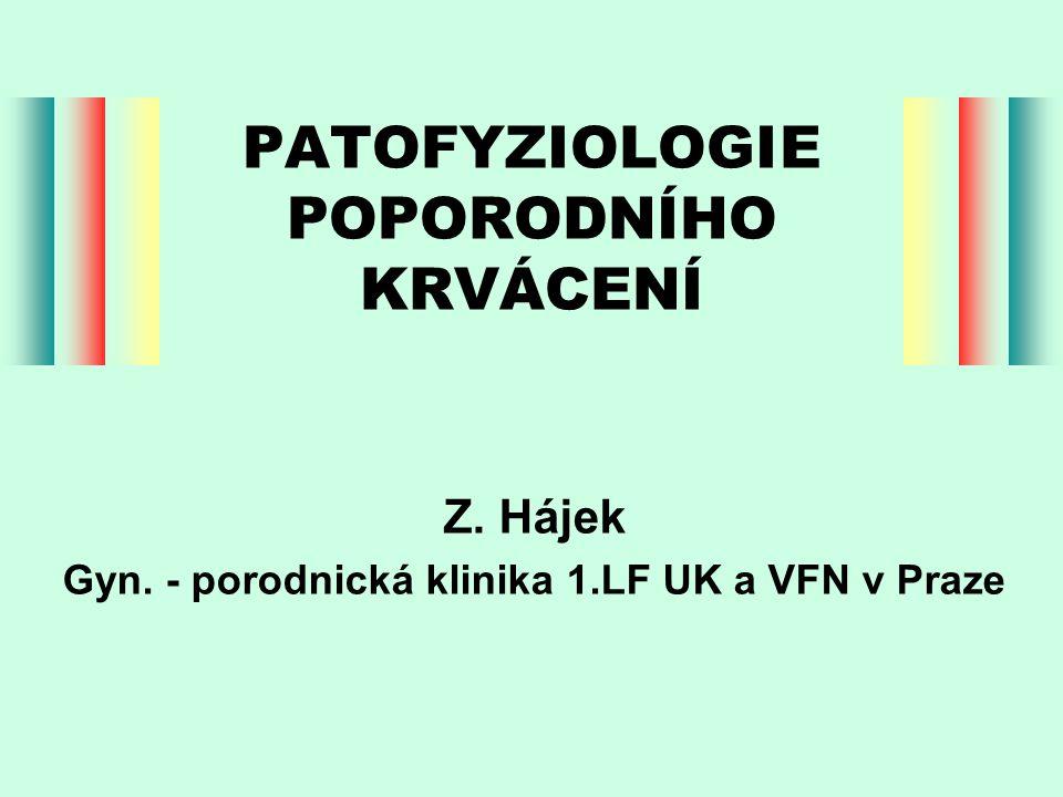 PATOFYZIOLOGIE POPORODNÍHO KRVÁCENÍ Z. Hájek Gyn. - porodnická klinika 1.LF UK a VFN v Praze