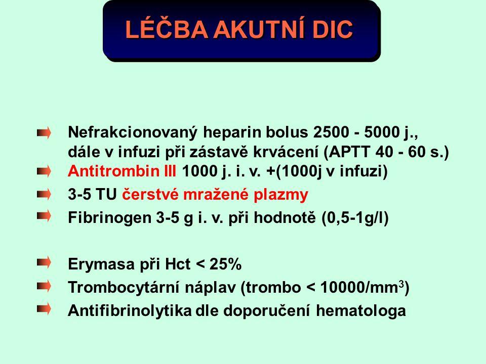 LÉČBA AKUTNÍ DIC Nefrakcionovaný heparin bolus 2500 - 5000 j., dále v infuzi při zástavě krvácení (APTT 40 - 60 s.) Antitrombin III 1000 j. i. v. +(10