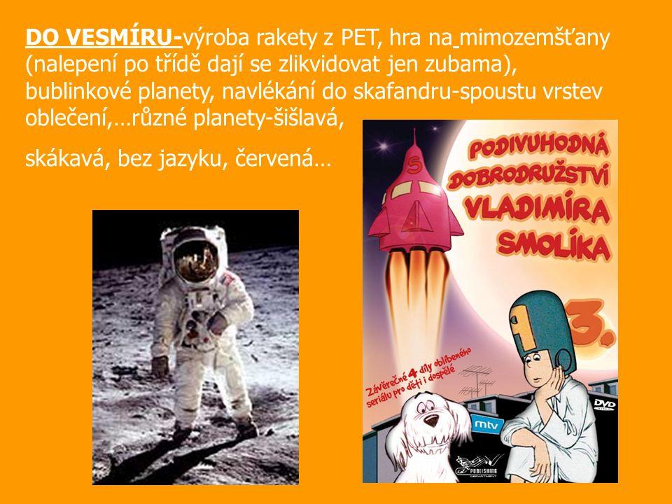 DO VESMÍRU-výroba rakety z PET, hra na mimozemšťany (nalepení po třídě dají se zlikvidovat jen zubama), bublinkové planety, navlékání do skafandru-spoustu vrstev oblečení,…různé planety-šišlavá, skákavá, bez jazyku, červená…