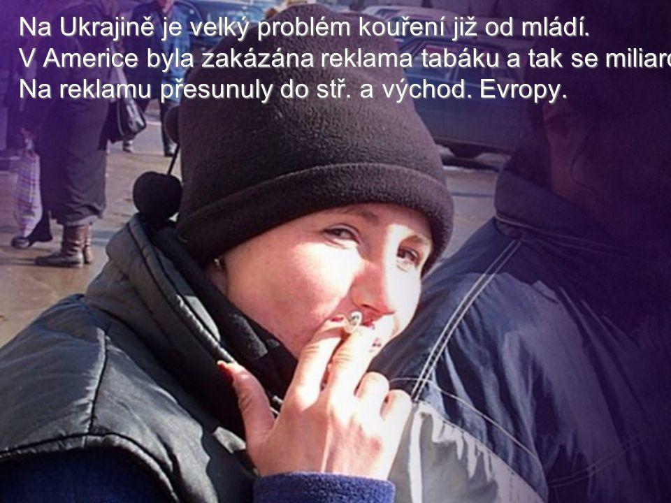 Na Ukrajině je velký problém kouření již od mládí. V Americe byla zakázána reklama tabáku a tak se miliardy Na reklamu přesunuly do stř. a východ. Evr
