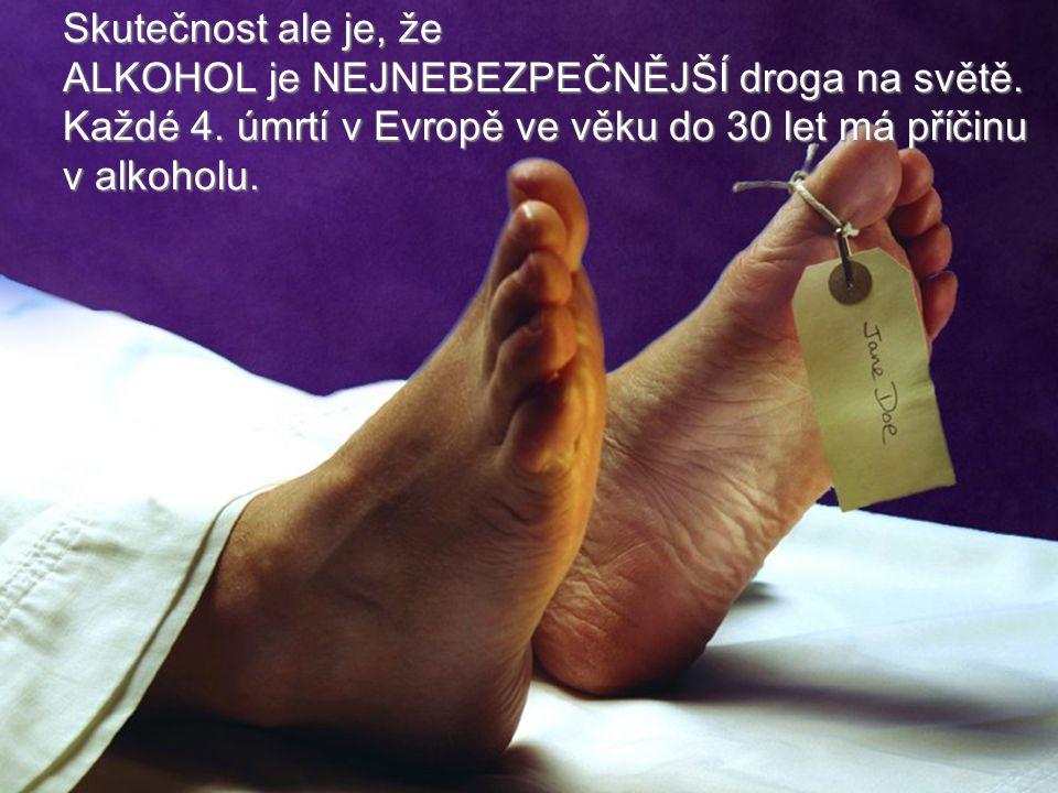 Skutečnost ale je, že ALKOHOL je NEJNEBEZPEČNĚJŠÍ droga na světě. Každé 4. úmrtí v Evropě ve věku do 30 let má příčinu v alkoholu.