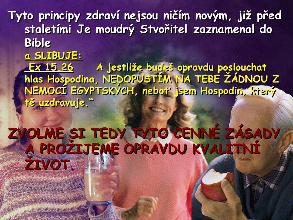 Tyto principy zdraví nejsou ničím novým, již před staletími Je moudrý Stvořitel zaznamenal do Bible a SLIBUJE: Ex 15,26A jestliže budeš opravdu poslouchat hlas Hospodina, NEDOPUSTÍM NA TEBE ŽÁDNOU Z NEMOCÍ EGYPTSKÝCH, neboť jsem Hospodin, který tě uzdravuje. ZVOLME SI TEDY TYTO CENNÉ ZÁSADY A PROŽIJEME OPRAVDU KVALITNÍ ŽIVOT.