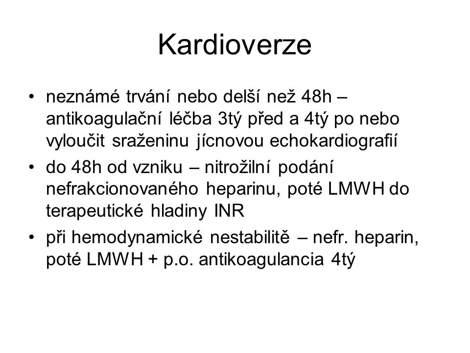 Kardioverze neznámé trvání nebo delší než 48h – antikoagulační léčba 3tý před a 4tý po nebo vyloučit sraženinu jícnovou echokardiografií do 48h od vzniku – nitrožilní podání nefrakcionovaného heparinu, poté LMWH do terapeutické hladiny INR při hemodynamické nestabilitě – nefr.