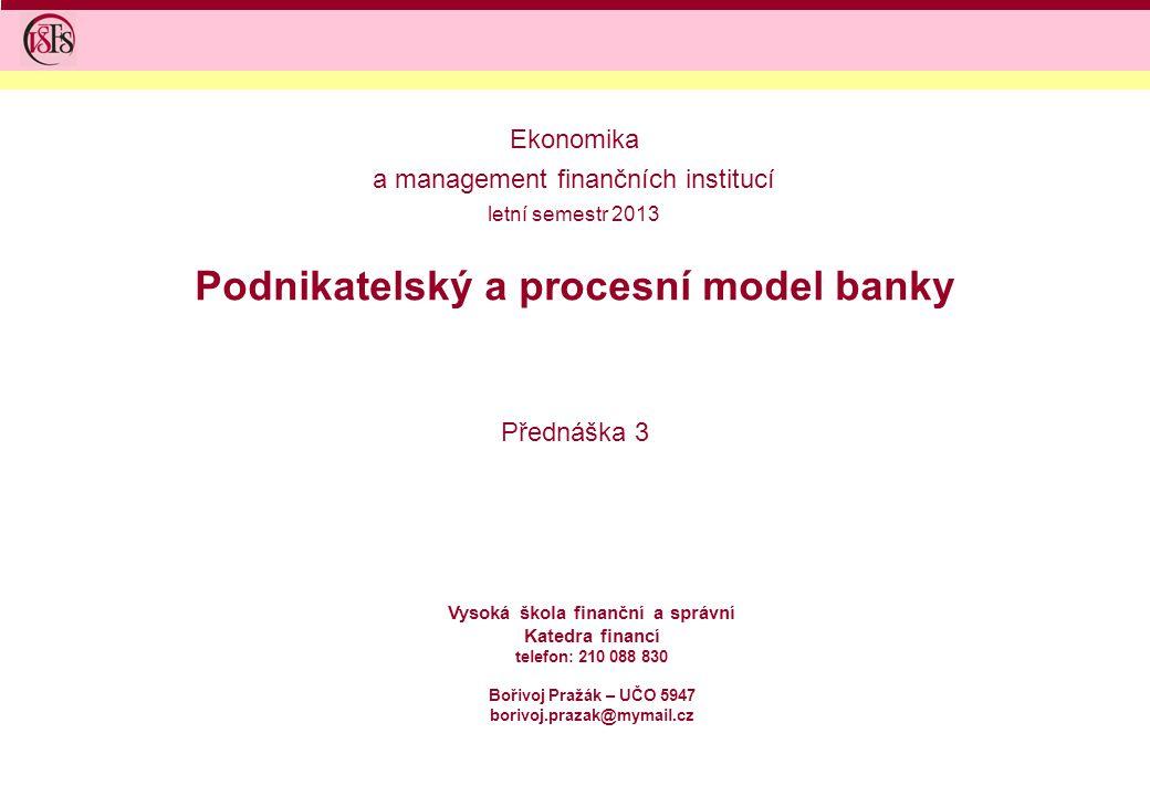 Podnikatelský a procesní model banky Přednáška 3 Ekonomika a management finančních institucí letní semestr 2013 Vysoká škola finanční a správní Katedr