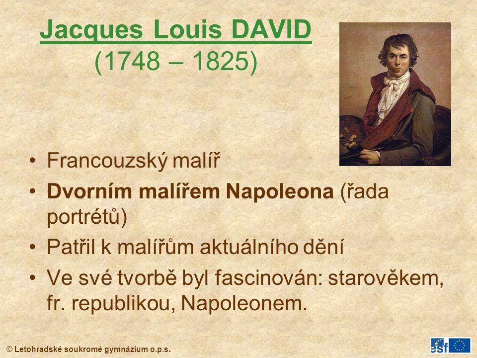 © Letohradské soukromé gymnázium o.p.s. Jacques Louis DAVID (1748 – 1825) Francouzský malíř Dvorním malířem Napoleona (řada portrétů) Patřil k malířům