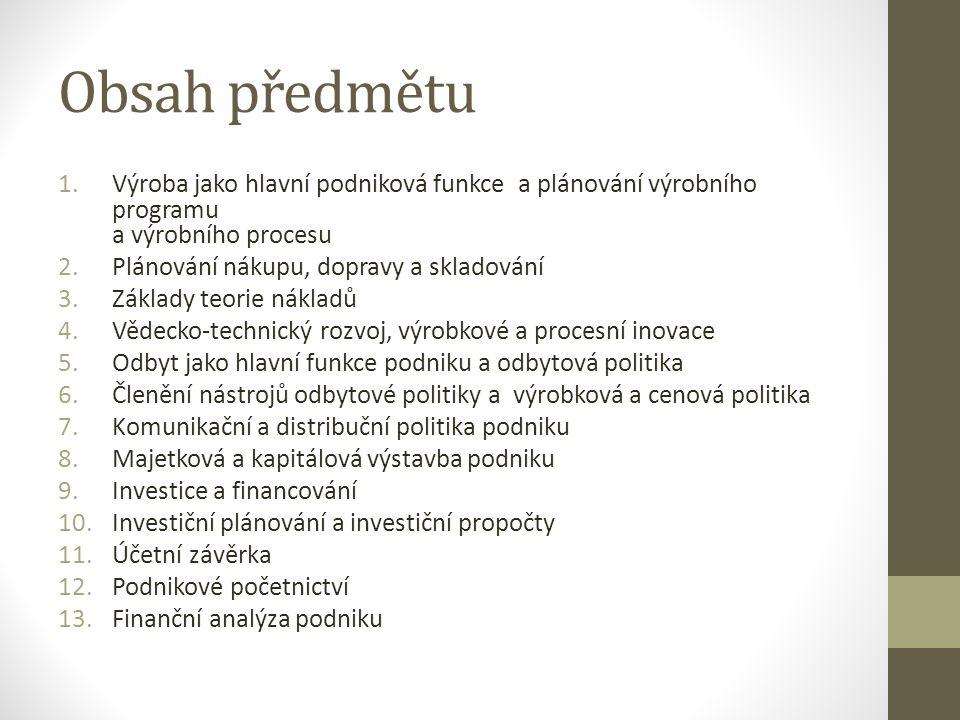 Obsah předmětu 1.Výroba jako hlavní podniková funkce a plánování výrobního programu a výrobního procesu 2.Plánování nákupu, dopravy a skladování 3.Základy teorie nákladů 4.Vědecko-technický rozvoj, výrobkové a procesní inovace 5.Odbyt jako hlavní funkce podniku a odbytová politika 6.Členění nástrojů odbytové politiky a výrobková a cenová politika 7.Komunikační a distribuční politika podniku 8.Majetková a kapitálová výstavba podniku 9.Investice a financování 10.Investiční plánování a investiční propočty 11.Účetní závěrka 12.Podnikové početnictví 13.Finanční analýza podniku