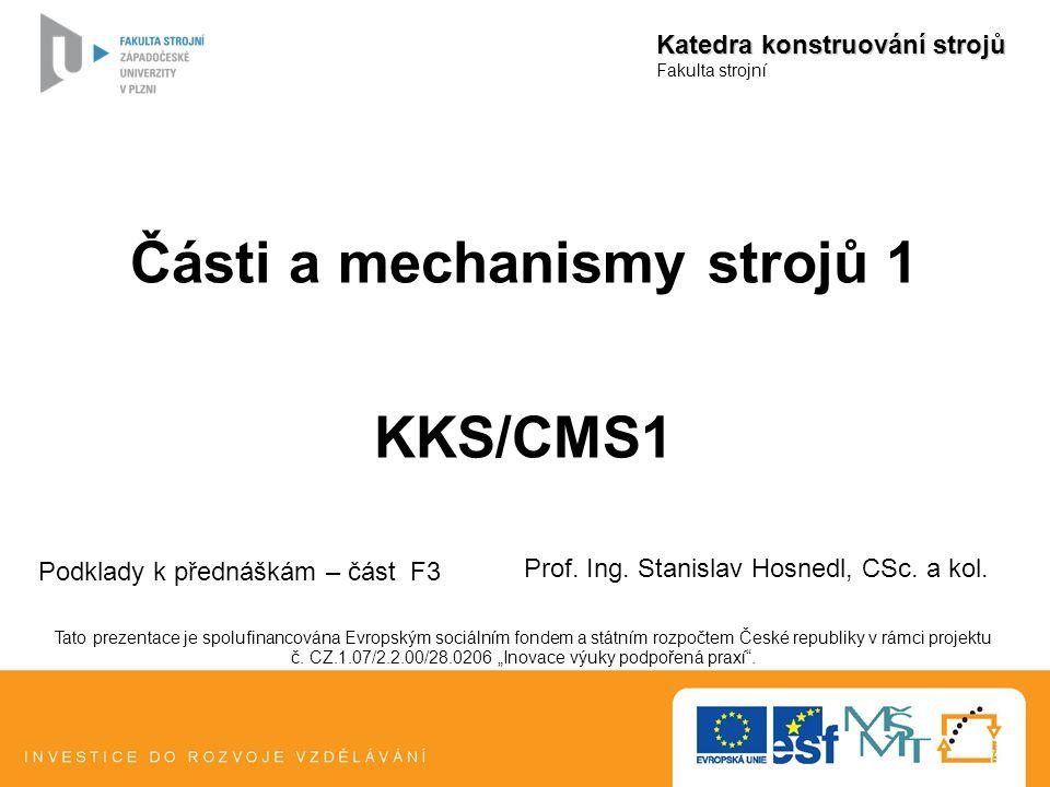 Části a mechanismy strojů 1 KKS/CMS1 Katedra konstruování strojů Fakulta strojní Podklady k přednáškám – část F3 Prof. Ing. Stanislav Hosnedl, CSc. a