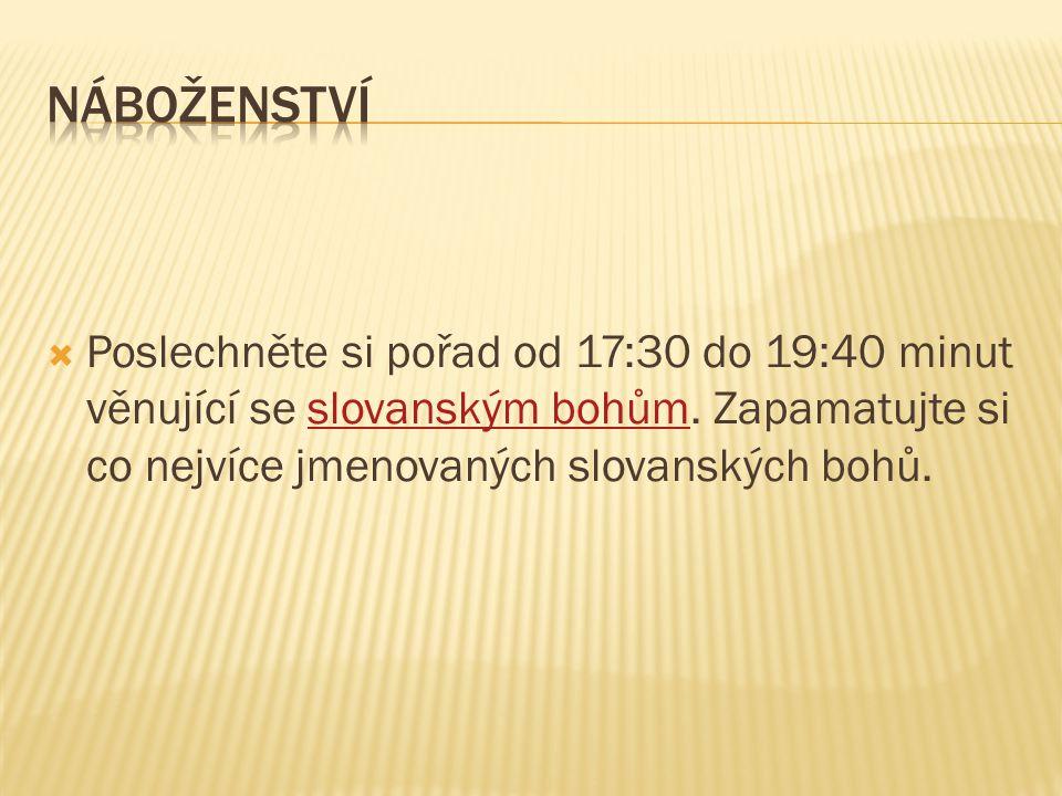 Poslechněte si pořad od 17:30 do 19:40 minut věnující se slovanským bohům. Zapamatujte si co nejvíce jmenovaných slovanských bohů.slovanským bohům
