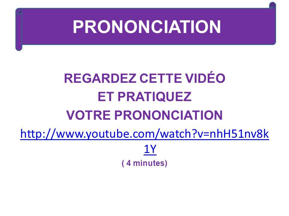 REGARDEZ CETTE VIDÉO ET PRATIQUEZ VOTRE PRONONCIATION http://www.youtube.com/watch?v=nhH51nv8k 1Y ( 4 minutes) PRONONCIATION