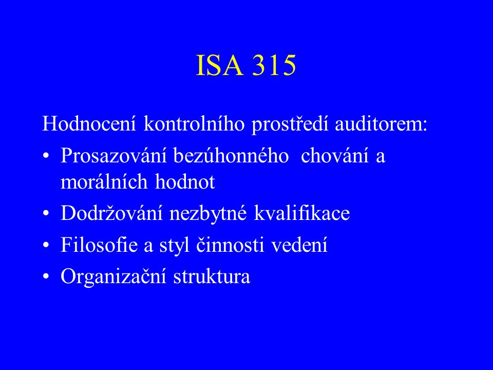 ISA 315 Hodnocení kontrolního prostředí auditorem: Prosazování bezúhonného chování a morálních hodnot Dodržování nezbytné kvalifikace Filosofie a styl