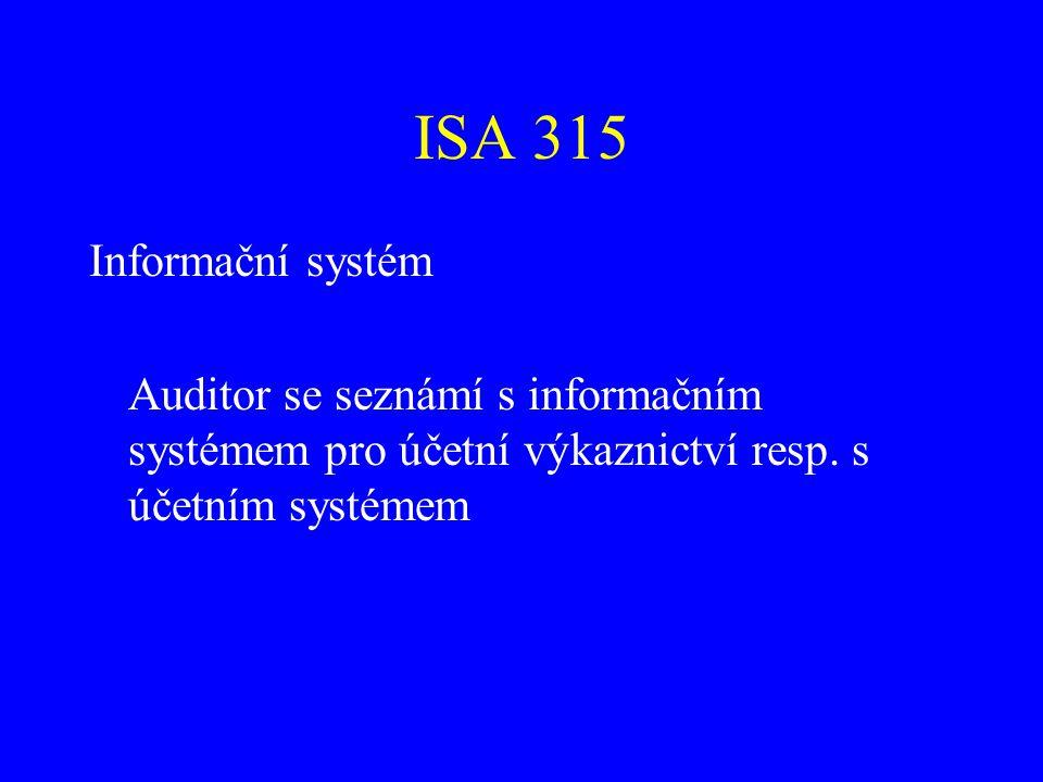 ISA 315 Zkoumá zejména tyto oblasti: Druhy transakcí Postupy (manuální i počítačové) pro zaznamenání, zpracování a vykázání transakcí v účetní závěrce Zpracování účetní závěrky včetně významných odhadů a způsobu zveřejňování informací