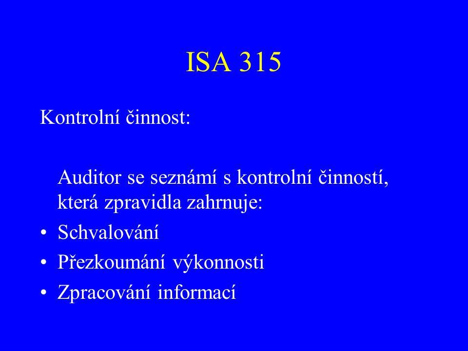 ISA 315 Kontrolní činnost: Auditor se seznámí s kontrolní činností, která zpravidla zahrnuje: Schvalování Přezkoumání výkonnosti Zpracování informací