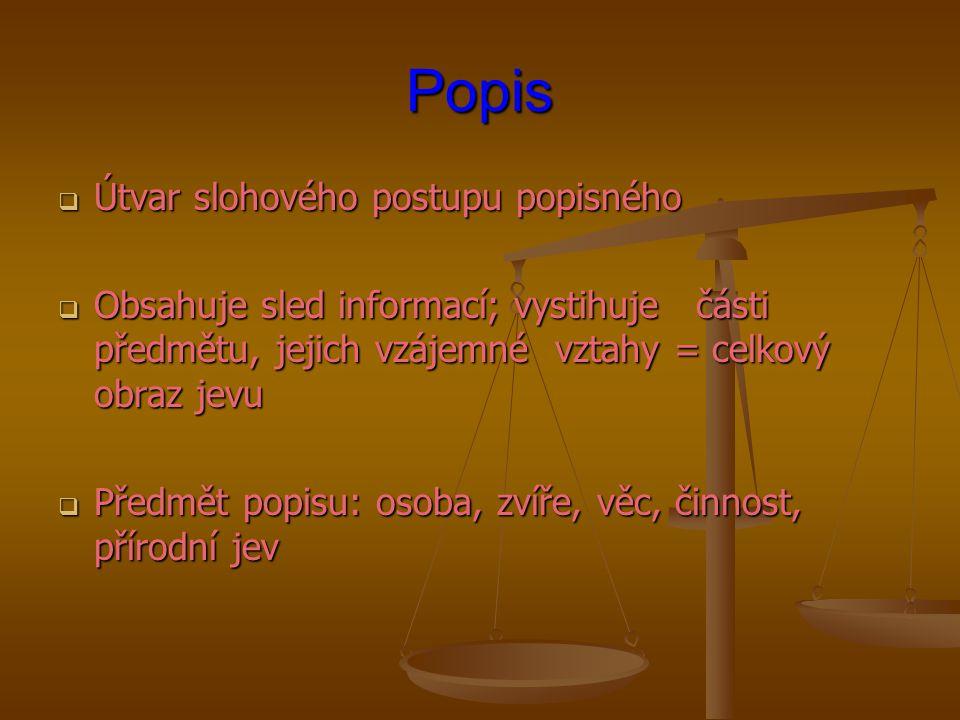 Popis  Útvar slohového postupu popisného  Obsahuje sled informací; vystihuje části předmětu, jejich vzájemné vztahy = celkový obraz jevu  Předmět p