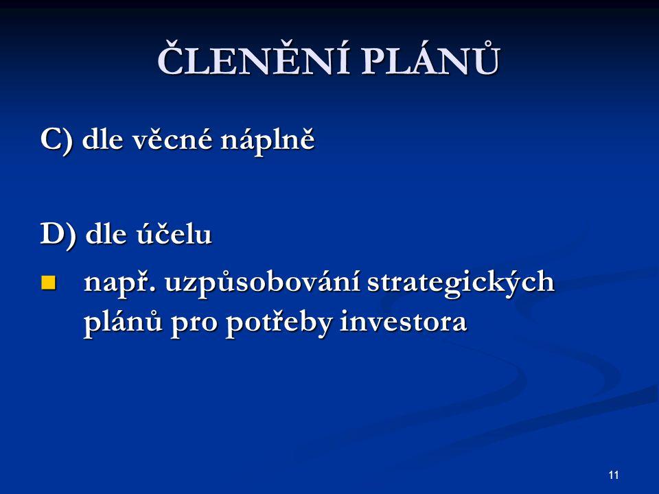 11 ČLENĚNÍ PLÁNŮ C) dle věcné náplně D) dle účelu např. uzpůsobování strategických plánů pro potřeby investora např. uzpůsobování strategických plánů