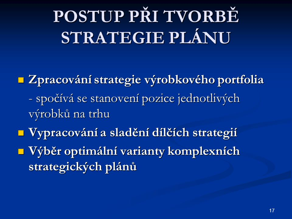 17 POSTUP PŘI TVORBĚ STRATEGIE PLÁNU Zpracování strategie výrobkového portfolia Zpracování strategie výrobkového portfolia - spočívá se stanovení pozi