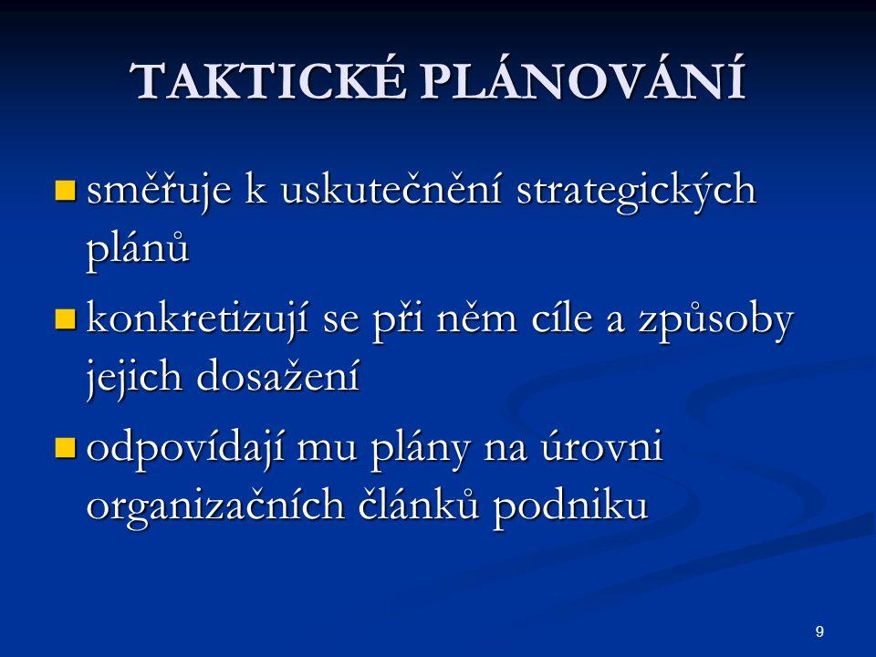 9 TAKTICKÉ PLÁNOVÁNÍ směřuje k uskutečnění strategických plánů směřuje k uskutečnění strategických plánů konkretizují se při něm cíle a způsoby jejich