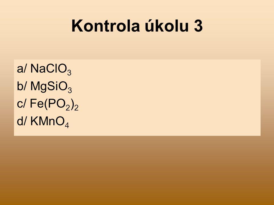 Kontrola úkolu 3 a/ NaClO 3 b/ MgSiO 3 c/ Fe(PO 2 ) 2 d/ KMnO 4