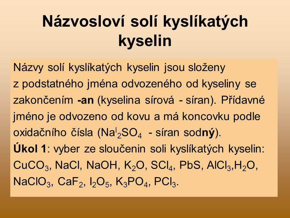 Názvosloví solí kyslíkatých kyselin Názvy solí kyslíkatých kyselin jsou složeny z podstatného jména odvozeného od kyseliny se zakončením -an (kyselina