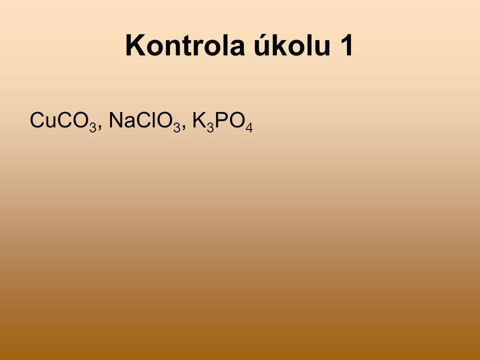 Kontrola úkolu 1 CuCO 3, NaClO 3, K 3 PO 4
